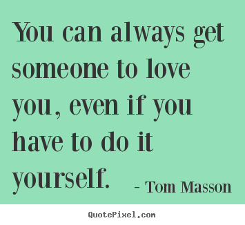 Love quote - You can always get someone to love you, even if you..