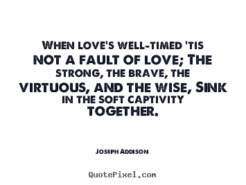 Quote about love - When love's well-timed 'tis not a fault of love; the strong, the brave,..