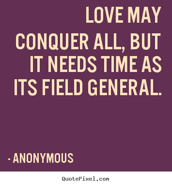 Anonymous pictures sayings - Love may conquer all, but it needs time as its field general. - Love quote