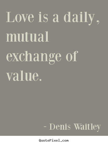 Love is a daily, mutual exchange of value. Denis Waitley greatest love quote