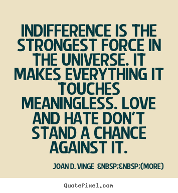 How to make picture quotes about love - Indifference is the strongest force in the universe. it makes everything..