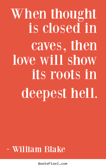 Quotes about love - When thought is closed in caves, then love will show its roots in deepest..