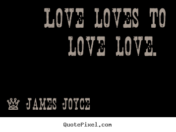 Love loves to love love.  James Joyce greatest love quote