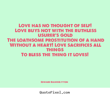 Create graphic picture quotes about love - Love has no thought of self! love buys not with the ruthless usurer's..