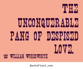 The unconquerable pang of despised love.  William Wordsworth popular love quotes