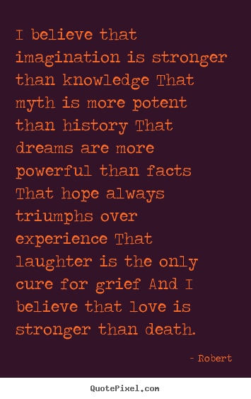 Robert picture quotes - I believe that imagination is stronger than knowledge.. - Love quotes