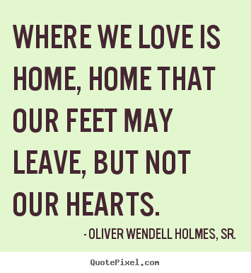 Where we love is home, home that our feet may leave,.. Oliver Wendell Holmes, Sr. great love sayings