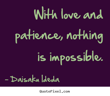 Love quotes - With love and patience, nothing is impossible.