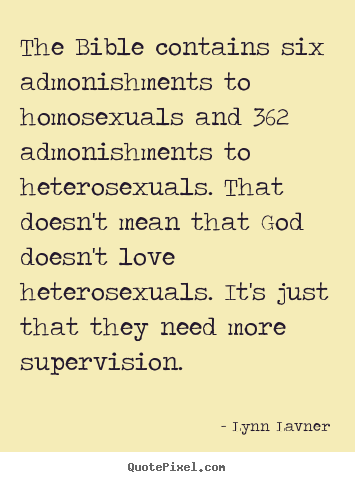 Love quote - The bible contains six admonishments to homosexuals and 362..
