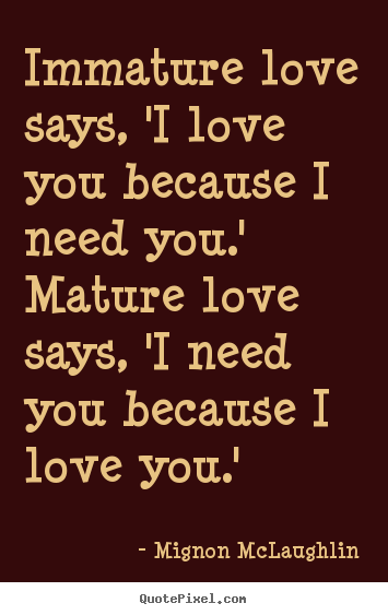 Quotes about love - Immature love says, 'i love you because i need you.' mature love..