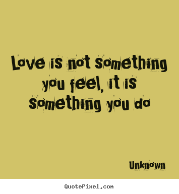 Quotes about love - Love is not something you feel, it is something you do