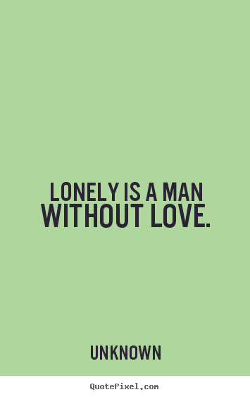 Lonely Love Quotes : Quote about love - Lonely is a man without love.