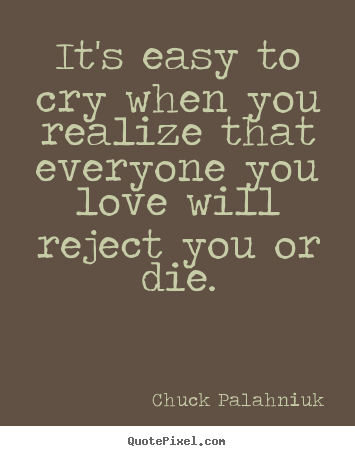 Chuck Palahniuk picture quotes - It's easy to cry when you realize that everyone.. - Love quotes