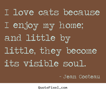 Jean Cocteau poster quotes - I love cats because i enjoy my home; and little by little, they become.. - Love quote