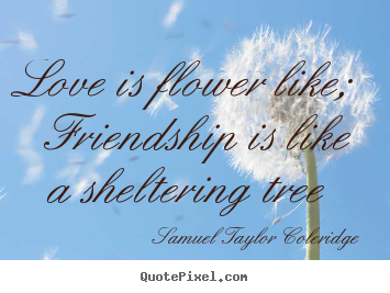 Quotes about love - Love is flower like;  friendship is like a sheltering tree