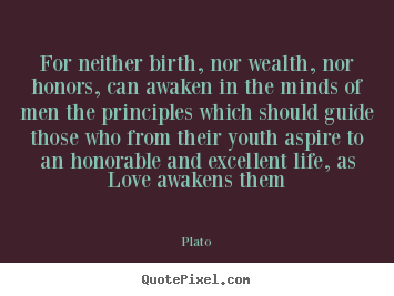 Love quotes - For neither birth, nor wealth, nor honors, can awaken in the minds of..