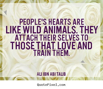 Ali Ibn Abi Talib picture quotes - People's hearts are like wild animals. they attach.. - Love quotes