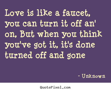 Create picture quotes about love - Love is like a faucet, you can turn it off an' on, but when..