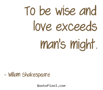 To be wise and love exceeds man's might. William Shakespeare  love quotes