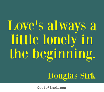 Love's always a little lonely in the beginning. Douglas Sirk famous love quotes