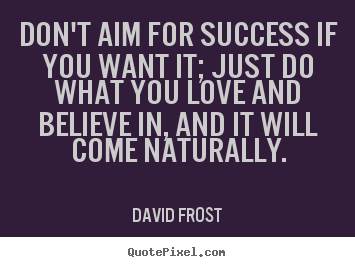 Don't aim for success if you want it; just do what you love.. David Frost great love sayings
