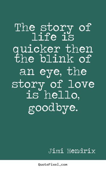 The story of life is quicker then the blink of an eye, the.. Jimi Hendrix best love quotes