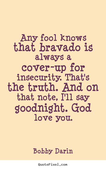 any fool knows that bravado is always a cover up f by