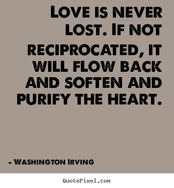 Quotes About Love   Love Is Never Lost. If Not Reciprocated,.