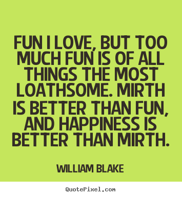 Create picture quotes about love - Fun i love, but too much fun is of all things the most loathsome...