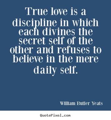 William Butler Yeats image quotes - True love is a discipline in which each divines.. - Love quotes