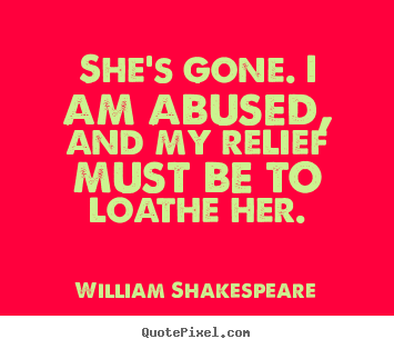 Quotes about love - She's gone. i am abused, and my relief must be to loathe..