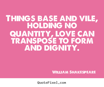 Things base and vile, holding no quantity, love can.. William Shakespeare  popular love quote