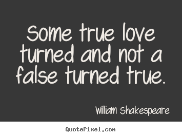 Diy picture quotes about love - Some true love turned and not a false turned true.