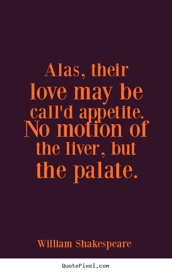 Quotes about love - Alas, their love may be call'd appetite. no motion of the..
