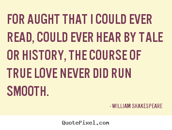 William Shakespeare  image quote - For aught that i could ever read, could ever hear by tale or history,.. - Love quotes