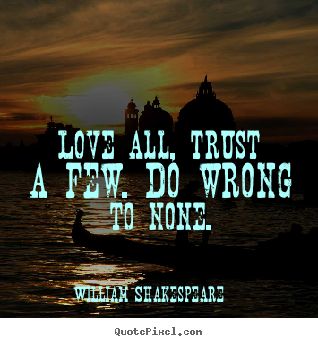 Quotes about love - Love all, trust a few. do wrong to none.