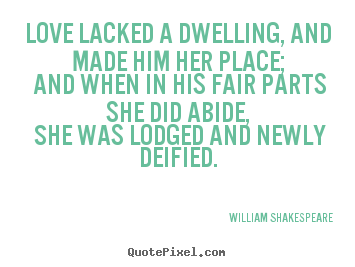 William Shakespeare  picture quotes - Love lacked a dwelling, and made him her place; and when in his fair.. - Love quote