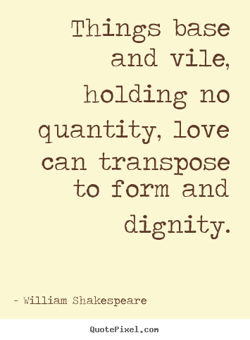 Quotes about love - Things base and vile, holding no quantity, love..