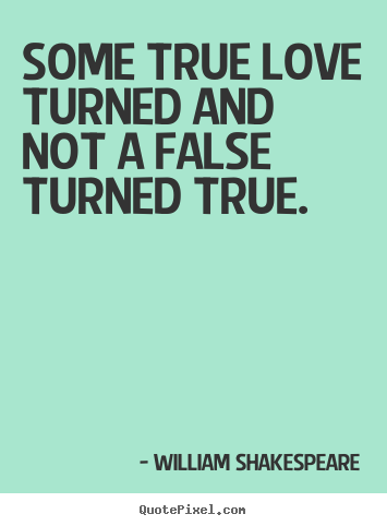 Quotes about love - Some true love turned and not a false turned true.