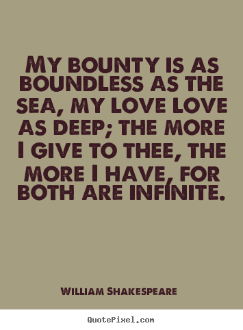 Quotes about love - My bounty is as boundless as the sea, my..