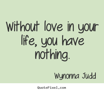 Create picture quotes about love - Without love in your life, you have nothing.