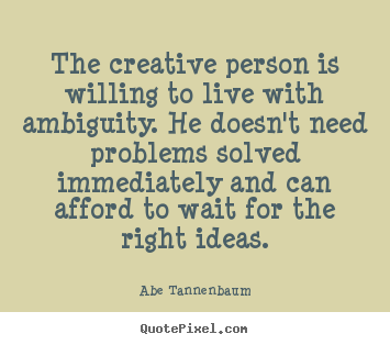 Abe Tannenbaum picture quotes - The creative person is willing to live with ambiguity... - Motivational quotes