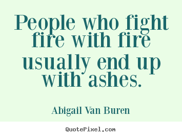 Abigail Van Buren poster quote - People who fight fire with fire usually end.. - Motivational quote
