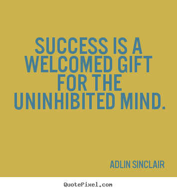 Create your own picture quotes about motivational - Success is a welcomed gift for the uninhibited mind.