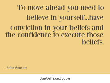 Adlin Sinclair picture quotes - To move ahead you need to believe in yourself...have conviction.. - Motivational quotes