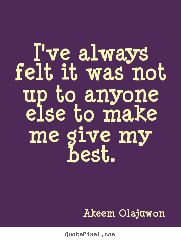 Create image quotes about motivational - I've always felt it was not up to anyone else to make me give my best.