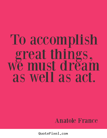 Quotes about motivational - To accomplish great things, we must dream as well as act.
