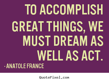 Create graphic picture quotes about motivational - To accomplish great things, we must dream as well..