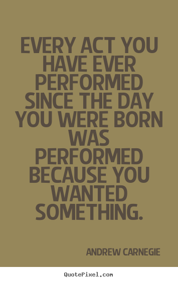 Andrew Carnegie picture quotes - Every act you have ever performed since the day you were born.. - Motivational quotes