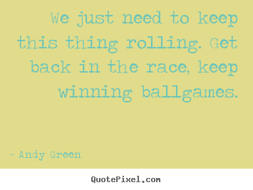 Design custom picture quotes about motivational - We just need to keep this thing rolling. get back in the race, keep..